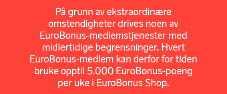 På grunn av ekstraordinære omstendigheter drives noen av EuroBonus-medlemstjenester med midlertidige begrensninger. Hvert EuroBonus-medlem kan derfor for tiden bruke opptil 5.000 EuroBonus-poeng per uke i EuroBonus Shop.